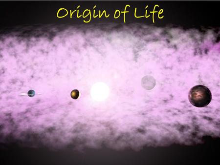 Origin of Life Origin of the Solar System Earth is estimated to be ~4.6byo –Radiometric dating of rocks & meteors Nebula: cloud of gas & dust in space.