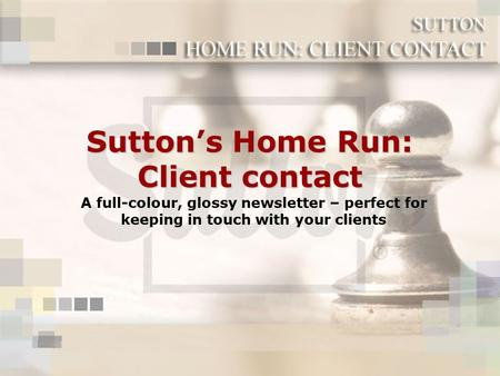 Sutton's Home Run: Client contact A full-colour, glossy newsletter – perfect for keeping in touch with your clients.