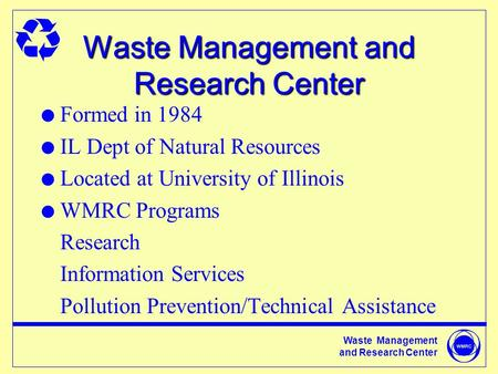 Waste Management and Research Center Waste Management and Research Center l Formed in 1984 l IL Dept of Natural Resources l Located at University of Illinois.