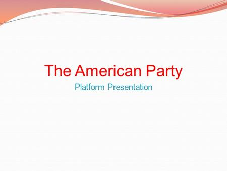 The American Party Platform Presentation. Taxes Continuation of current tax appropriations Monitored distribution Strict Penalties for non-tax payers.