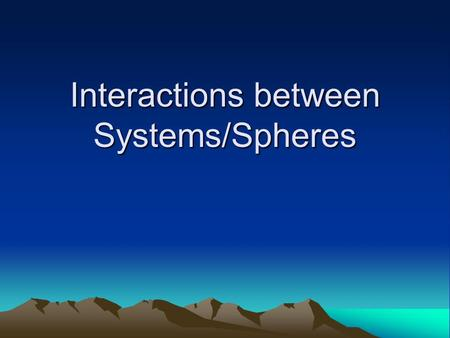 Interactions between Systems/Spheres. System A collection of interdependent parts enclosed in a defined boundary.