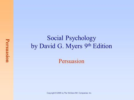Persuasion Copyright © 2008 by The McGraw-Hill Companies, Inc. Social Psychology by David G. Myers 9 th Edition Persuasion.