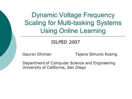 Dynamic Voltage Frequency Scaling for Multi-tasking Systems Using Online Learning Gaurav DhimanTajana Simunic Rosing Department of Computer Science and.