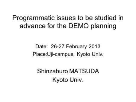 Programmatic issues to be studied in advance for the DEMO planning Date: 26-27 February 2013 Place:Uji-campus, Kyoto Univ. Shinzaburo MATSUDA Kyoto Univ.