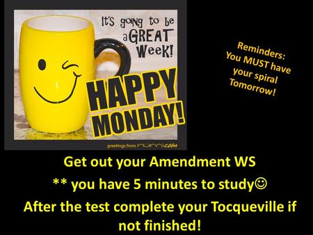 Get out your Amendment WS ** you have 5 minutes to study After the test complete your Tocqueville if not finished! Reminders: You MUST have your spiral.