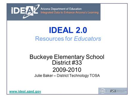 Www.ideal.azed.gov IDEAL 2.0 Resources for Educators Buckeye Elementary School District #33 2009-2010 Julie Baker – District Technology TOSA www.ideal.azed.gov.