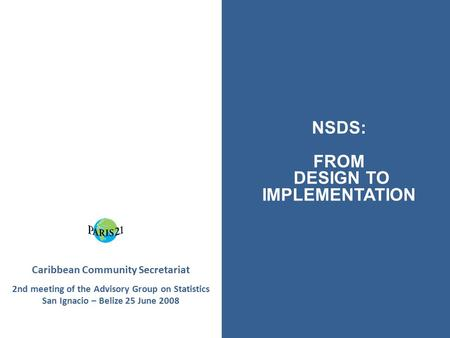 Caribbean Community Secretariat 2nd meeting of the Advisory Group on Statistics San Ignacio – Belize 25 June 2008 NSDS: FROM DESIGN TO IMPLEMENTATION.