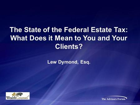 The State of the Federal Estate Tax: What Does it Mean to You and Your Clients? Lew Dymond, Esq.