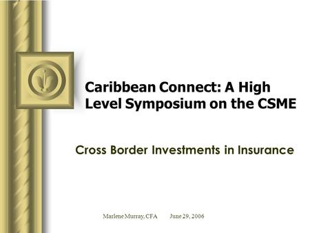 Marlene Murray, CFA June 29, 2006 Caribbean Connect: A High Level Symposium on the CSME Cross Border Investments in Insurance.