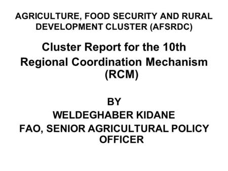 AGRICULTURE, FOOD SECURITY AND RURAL DEVELOPMENT CLUSTER (AFSRDC) Cluster Report for the 10th Regional Coordination Mechanism (RCM) BY WELDEGHABER KIDANE.