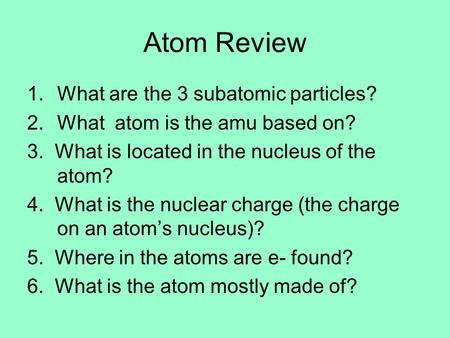 Atom Review 1.What are the 3 subatomic particles? 2.What atom is the amu based on? 3. What is located in the nucleus of the atom? 4. What is the nuclear.