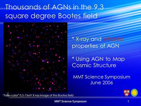 "MMT Science Symposium1 ""false-color"" 0.5-7 keV X-ray image of the Bootes field Thousands of AGNs in the 9.3 square degree Bootes field * X-ray and infrared."