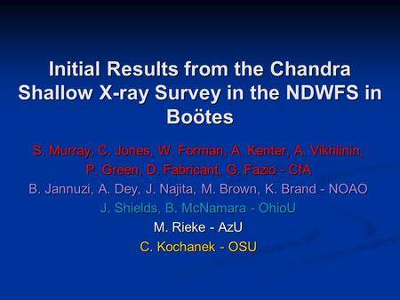 Initial Results from the Chandra Shallow X-ray Survey in the NDWFS in Boötes S. Murray, C. Jones, W. Forman, A. Kenter, A. Vikhlinin, P. Green, D. Fabricant,