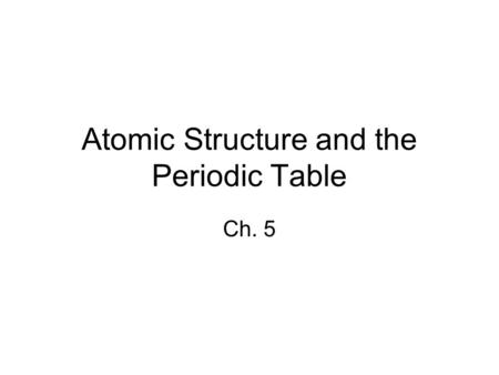 Atomic Structure and the Periodic Table Ch. 5. Atoms 5-1.