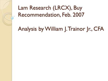 Lam Research (LRCX), Buy Recommendation, Feb. 2007 Analysis by William J. Trainor Jr., CFA.