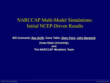 NARCCAP Users Meeting 14-15 February 2008 NARCCAP Multi-Model Simulations: Initial NCEP-Driven Results Bill Gutowski, Ray Arritt, Gene Takle, Dave Flory,