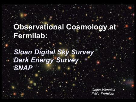 G. Miknaitis SC2006, Tampa, FL Observational Cosmology at Fermilab: Sloan Digital Sky Survey Dark Energy Survey SNAP Gajus Miknaitis EAG, Fermilab.