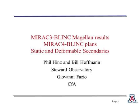 Page 1 MIRAC3-BLINC Magellan results MIRAC4-BLINC plans Static and Deformable Secondaries Phil Hinz and Bill Hoffmann Steward Observatory Giovanni Fazio.