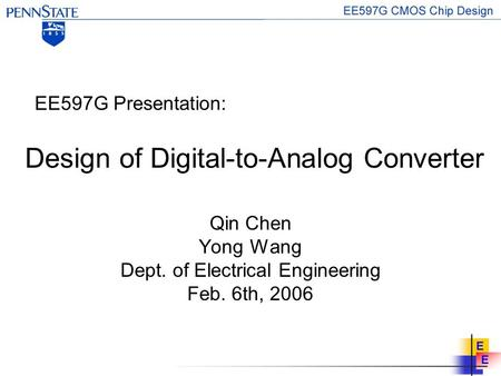 Design of Digital-to-Analog Converter Qin Chen Yong Wang Dept. of Electrical Engineering Feb. 6th, 2006 EE597G Presentation: