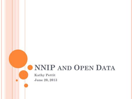NNIP AND O PEN D ATA Kathy Pettit June 20, 2013. W HAT IS O PEN D ATA ? A set of principles; open data will… Increase transparency to help citizens hold.