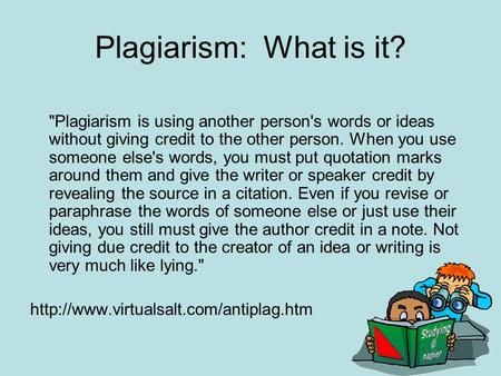 Plagiarism: What is it? Plagiarism is using another person's words or ideas without giving credit to the other person. When you use someone else's words,