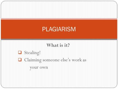 What is it?  Stealing!  Claiming someone else's work as your own PLAGIARISM.