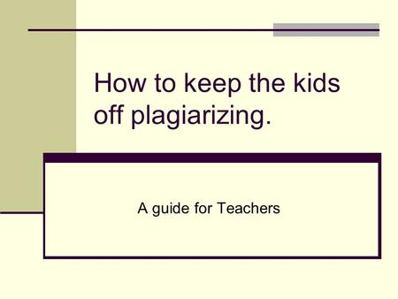 How to keep the kids off plagiarizing. A guide for Teachers.