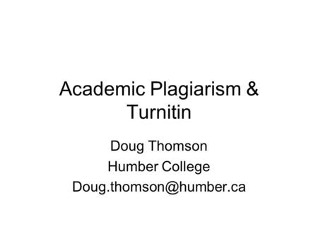 Academic Plagiarism & Turnitin Doug Thomson Humber College