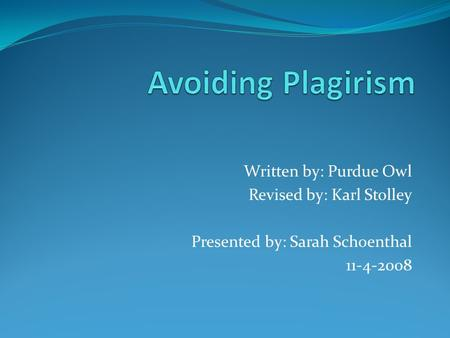 Written by: Purdue Owl Revised by: Karl Stolley Presented by: Sarah Schoenthal 11-4-2008.