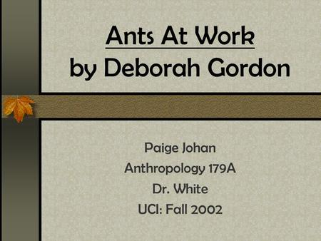 Ants At Work by Deborah Gordon Paige Johan Anthropology 179A Dr. White UCI: Fall 2002.