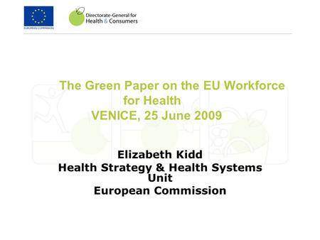 The Green Paper on the EU Workforce for Health VENICE, 25 June 2009 Elizabeth Kidd Health Strategy & Health Systems Unit European Commission.