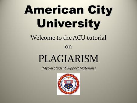 American City University Welcome to the ACU tutorial on PLAGIARISM (MyUni Student Support Materials)