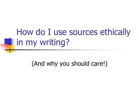 How do I use sources ethically in my writing? (And why you should care!)