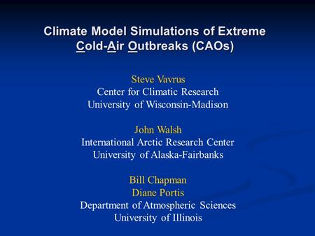 Climate Model Simulations of Extreme Cold-Air Outbreaks (CAOs) Steve Vavrus Center for Climatic Research University of Wisconsin-Madison John Walsh International.