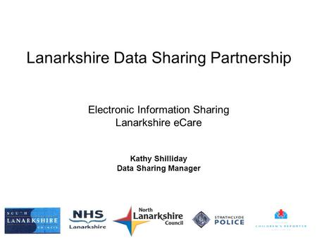 Lanarkshire Data Sharing Partnership Electronic Information Sharing Lanarkshire eCare Kathy Shilliday Data Sharing Manager.