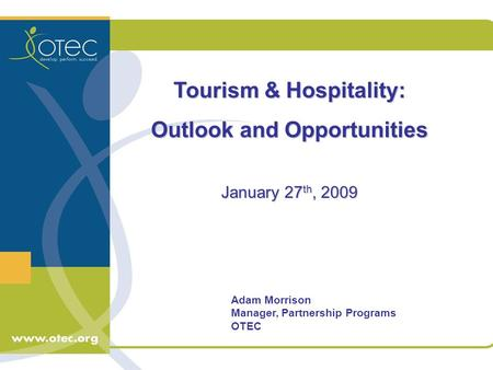 Adam Morrison Manager, Partnership Programs OTEC Tourism & Hospitality: Outlook and Opportunities January 27 th, 2009.
