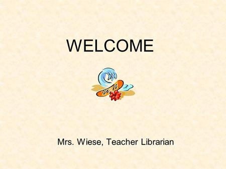 WELCOME Mrs. Wiese, Teacher Librarian No matter how many words you change.