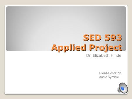 SED 593 Applied Project Dr. Elizabeth Hinde Please click on audio symbol.