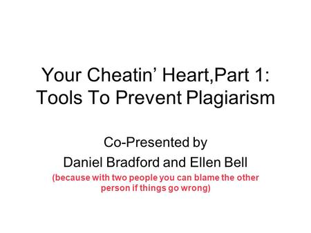 Your Cheatin' Heart,Part 1: Tools To Prevent Plagiarism Co-Presented by Daniel Bradford and Ellen Bell (because with two people you can blame the other.