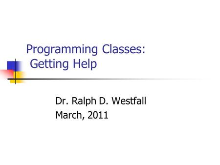 Programming Classes: Getting Help Dr. Ralph D. Westfall March, 2011.