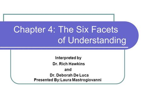 Chapter 4: The Six Facets of Understanding Interpreted by Dr. Rich Hawkins and Dr. Deborah De Luca Presented By:Laura Mastrogiovanni.