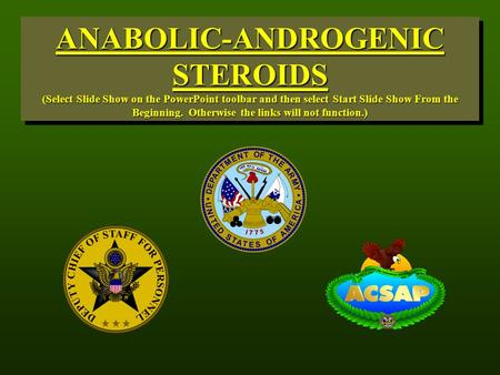 ANABOLIC-ANDROGENIC STEROIDS (Select Slide Show on the PowerPoint toolbar and then select Start Slide Show From the Beginning. Otherwise the links will.