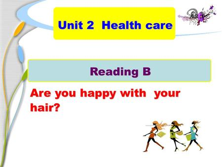 Reading B Are you happy with your hair? Unit 2 Health care.