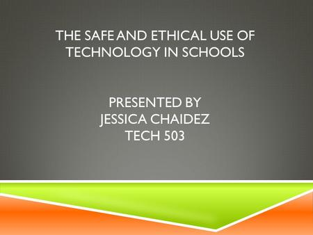 THE SAFE AND ETHICAL USE OF TECHNOLOGY IN SCHOOLS PRESENTED BY JESSICA CHAIDEZ TECH 503.