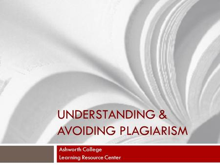 UNDERSTANDING & AVOIDING PLAGIARISM Ashworth College Learning Resource Center.