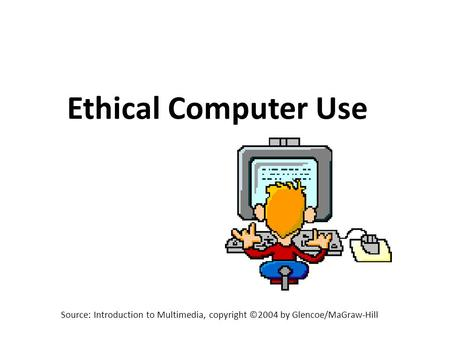 Source: Introduction to Multimedia, copyright ©2004 by Glencoe/MaGraw-Hill Ethical Computer Use.