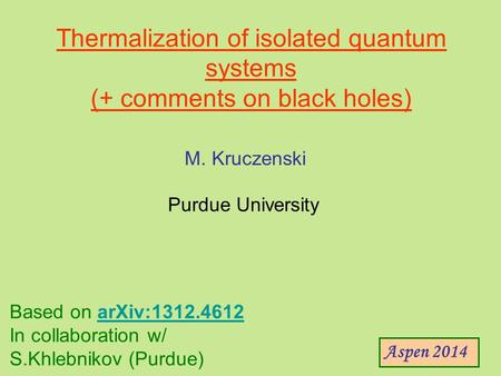 Thermalization of isolated quantum systems (+ comments on black holes) M. Kruczenski Purdue University Aspen 2014 Based on arXiv:1312.4612arXiv:1312.4612.
