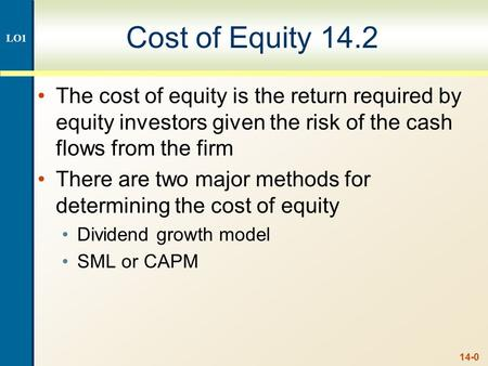 14-0 Cost of Equity 14.2 The cost of equity is the return required by equity investors given the risk of the cash flows from the firm There are two major.