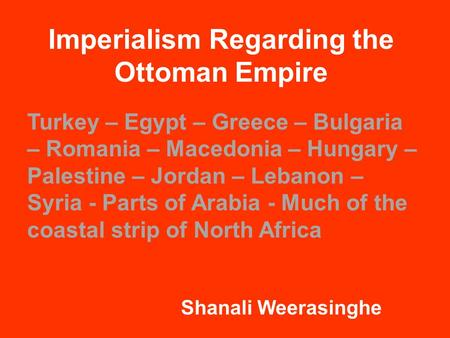 Imperialism Regarding the Ottoman Empire Shanali Weerasinghe Turkey – Egypt – Greece – Bulgaria – Romania – Macedonia – Hungary – Palestine – Jordan –