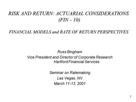 1 RISK AND RETURN: ACTUARIAL CONSIDERATIONS (FIN - 10) FINANCIAL MODELS and RATE OF RETURN PERSPECTIVES Russ Bingham Vice President and Director of Corporate.